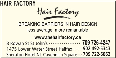Hair Factory (902-492-5343) - Display Ad - BREAKING BARRIERS IN HAIR DESIGN less average, more remarkable www.thehairfactory.ca --------------- 709 726-4247 8 Rowan St St John's 902 492-5343 ---- 1475 Lower Water Street Halifax 709 722-6062 -- Sheraton Hotel NL Cavendish Square HAIR FACTORY