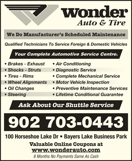 Wonder Auto & Tire (902-450-5424) - Display Ad - Auto & Tire We Do Manufacturer s Scheduled Maintenance Qualified Technicians To Service Foreign & Domestic Vehicles Your Complete Automotive Service Centre. Brakes - Exhaust Air Conditioning Shocks - Struts Diagnostic Service  Shocks - Struts  Diagnostic Service Tires - Rims Complete Mechanical Service Wheel Alignments Motor Vehicle Inspection  Wheel Alignments  Motor Vehicle Inspection Oil Changes Preventive Maintenance Services Steering Lifetime Conditional Guarantee  Steering Lifetime Conditional Guarantee Ask About Our Shuttle Service 902 703-0443 100 Horseshoe Lake Dr   Bayers Lake Business Park Valuable Online Coupons at www.wonderauto.com 6 Months No Payments Same As Cash