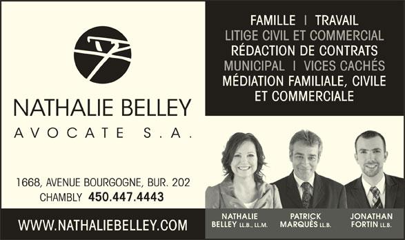 Nathalie Belley Avocate s.a. (450-447-4443) - Annonce illustrée======= - RÉDACTION DE CONTRATS MUNICIPAL  I  VICES CACHÉS FAMILLE  I  TRAVAIL LITIGE CIVIL ET COMMERCIAL MÉDIATION FAMILIALE, CIVILE ET COMMERCIALERCI 1668, AVENUE BOURGOGNE, BUR. 202 450.447.4443 NATHALIE PATRICK JONATHAN LL.B., LL.M. LL.B. LL.B. BELLEY CHAMBLY MARQUÈS FORTIN WWW.NATHALIEBELLEY.COM