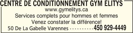 Centre de conditionnement Gym Elitys (450-929-4449) - Annonce illustrée======= - CENTRE DE CONDITIONNEMENT GYM ELITYS www.gymelitys.ca Services complets pour hommes et femmes Venez constater la différence! 450 929-4449 50 De La Gabelle Varennes ---------- CENTRE DE CONDITIONNEMENT GYM ELITYSCENTRE DE CONDITIONNEMENT GYM ELITYS