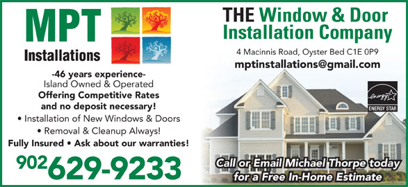 MPT Installations (902-626-3119) - Display Ad - Island Owned & Operated Offering Competitive Rates and no deposit necessary! Installation of New Windows & Doors Removal & Cleanup Always! Fully Insured   Ask about our warranties! THE Window & Door Installation Company 4 Macinnis Road, Oyster Bed C1E 0P9 Call or Email Michael Thorpe today 902 629-9233 for a Free In-Home Estimate -46 years experience-