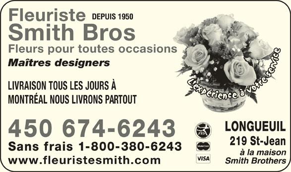Fleuristes Smith Brothers (450-674-6243) - Annonce illustrée======= - Maîtres designers LIVRAISON TOUS LES JOURS À MONTRÉAL NOUS LIVRONS PARTOUT LONGUEUIL 450 674-6243 219 St-Jean DEPUIS 1950 Fleuriste Smith Bros Sans frais 1-800-380-6243 www.fleuristesmith.com Fleurs pour toutes occasionsasions