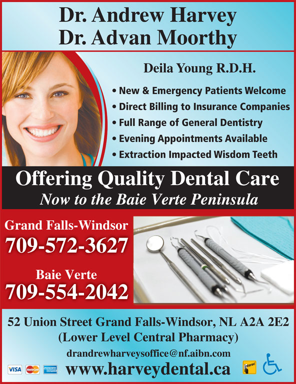 Harvey Andrew Dr (709-489-8833) - Display Ad - Evening Appointments Available Extraction Impacted Wisdom Teeth Offering Quality Dental Care Now to the Baie Verte Peninsula Grand Falls-Windsor 709-572-3627 Baie Verte 709-554-2042 52 Union Street Grand Falls-Windsor, NL A2A 2E2d Falls-Windsor, NL A2A 2E2 (Lower Level Central Pharmacy) Dr. Andrew Harvey Dr. Advan Moorthy Deila Young R.D.H. New & Emergency Patients Welcome Direct Billing to Insurance Companies Full Range of General Dentistry