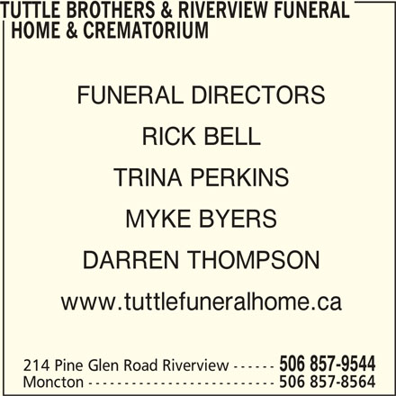 Tuttle Brothers & Riverview Funeral Home & Crematorium (506-857-9544) - Display Ad - TUTTLE BROTHERS & RIVERVIEW FUNERAL HOME & CREMATORIUM FUNERAL DIRECTORS RICK BELL TRINA PERKINS MYKE BYERS DARREN THOMPSON www.tuttlefuneralhome.ca 214 Pine Glen Road Riverview ------ 506 857-9544 Moncton -------------------------- 506 857-8564