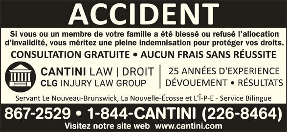Cantini Droit (506-867-2529) - Annonce illustrée======= - Si vous ou un membre de votre famille a été blessé ou refusé l'allocation Visitez notre site web  www.cantini.com d'invalidité, vous méritez une pleine indemnisation pour protéger vos droits. 867-2529   1-844-CANTINI (226-8464)