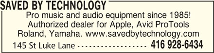 Saved By Technology (416-928-6434) - Display Ad - SAVED BY TECHNOLOGY Pro music and audio equipment since 1985! Authorized dealer for Apple, Avid ProTools Roland, Yamaha. www.savedbytechnology.com 416 928-6434 145 St Luke Lane ------------------ SAVED BY TECHNOLOGY