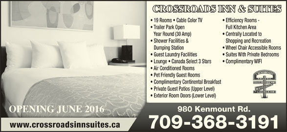 Crossroads Motel (709-368-3191) - Annonce illustrée======= - CROSSROADS INN & SUITES 19 Rooms   Cable Color TV Centrally Located to Shopping and Recreation Wheel Chair Accessible Rooms Efficiency Rooms - Shower Facilities & Dumping Station Trailer Park Open Full Kitchen Area Year Round (30 Amp) Suites With Private Bedrooms Guest Laundry Facilities Private Guest Patios (Upper Level) Exterior Room Doors (Lower Level) OPENING JUNE 2016OPENING JUNE 2016 980 Kenmount Rd.980 Kenmount Rd. www.crossroadsinnsuites.ca 709-368-3191709-368-3191 Air Conditioned Rooms Pet Friendly Guest Rooms Lounge   Canada Select 3 Stars Complimentary WIFI Complimentary Continental Breakfast