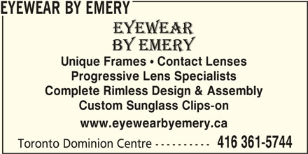 Eyewear By Emery (416-361-5744) - Display Ad - EYEWEAR BY EMERY Unique Frames  Contact Lenses Progressive Lens Specialists Complete Rimless Design & Assembly Custom Sunglass Clips-on www.eyewearbyemery.ca 416 361-5744 Toronto Dominion Centre ----------