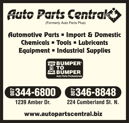 Auto Parts Central (807-344-6800) - Display Ad - (Formerly Auto Parts Plus) Automotive Parts   Import & Domestic Chemicals   Tools   Lubricants Equipment   Industrial Supplies 344-6800 346-8848 1239 Amber Dr. 224 Cumberland St. N. 807807 www.autopartscentral.biz
