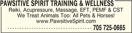 Pawsitive Spirit Training & Wellness (705-725-0665) - Display Ad - PAWSITIVE SPIRIT TRAINING & WELLNESSPAWSITIVE SPIRIT TRAINING & WELLNESS PAWSITIVE SPIRIT TRAINING & WELLNESS Reiki, Acupressure, Massage, EFT, PEMF & CST We Treat Animals Too: All Pets & Horses! www.PawsitiveSpirit.com ----------------------------------- 705 725-0665