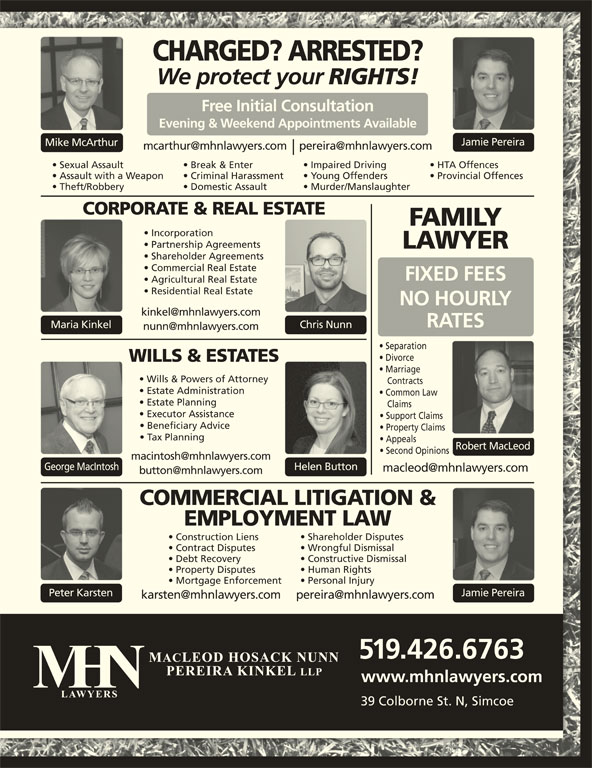 MHN Lawyers (519-426-6763) - Display Ad - Wrongful Dismissal Contract Disputes Constructive Dismissal Debt Recovery Human Rights Property Disputes Personal Injury Contracts Mortgage Enforcement Peter Karsten Jamie Pereira 519.426.6763 www.mhnlawyers.com 39 Colborne St. N, Simcoe CHARGED? ARRESTED? We protect your RIGHTS! Free Initial Consultation Evening & Weekend Appointments Available Jamie Pereira Mike McArthur Sexual Assault Break & Enter Impaired Driving HTA Offences Assault with a Weapon Criminal Harassment Young Offenders Provincial Offences Theft/Robbery Domestic Assault Murder/Manslaughter CORPORATE & REAL ESTATE FAMILY Partnership Agreements LAWYER Shareholder Agreements Commercial Real Estate FIXED FEES Agricultural Real Estate Residential Real Estate NO HOURLY RATES Chris NunnMaria Kinkel Separation Divorce WILLS & ESTATES Marriage Wills & Powers of Attorney Estate Administration Common Law Estate Planning Claims Executor Assistance Support Claims Beneficiary Advice Property Claims Tax Planning Appeals Incorporation Robert MacLeod Second Opinions George MacIntosh Helen Button COMMERCIAL LITIGATION & EMPLOYMENT LAW Shareholder Disputes Construction Liens
