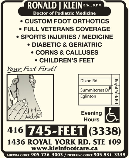 Klein Ronald J DPM (416-745-3338) - Display Ad - CUSTOM FOOT ORTHOTICS DIABETIC & GERIATRIC FULL VETERANS COVERAGE SPORTS INJURIES / MEDICINE CORNS & CALLUSES CHILDREN S FEET Royal York Rd B.Sc., D.P.M. RONALD J KLEIN Doctor of Podiatric Medicine Dixon Rd Summitcrest Dr Eglinton Evening Hours 416 (3338) 745-FEET 1436 ROYAL YORK RD. STE 109 www.kleinfootcare.ca AURORA OFFICE905 726-3003 / PICKERING OFFICE905 831-3338