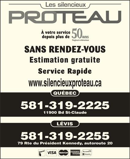 Les Silencieux Proteau Inc (418-842-4963) - Annonce illustrée======= - À votre service 50 ans depuis plus de 50 ans Toujours silencieux SANS RENDEZ-VOUS Estimation gratuite Service Rapide www.silencieuxproteau.ca QUÉBEC 581-319-2225 11900 Bd St-Claude LÉVIS 581-319-2255 79 Rte du Président Kennedy, autoroute 20
