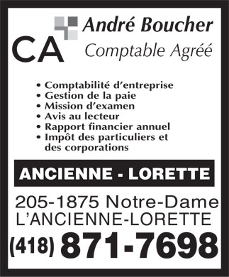 Boucher Andr&eacute; Comptable Agr&eacute;&eacute; (418-871-7698) - Annonce illustr&eacute;e - Andr Boucher Comptable Agr Comptabilit d entreprise Gestion de la paie Mission d examen Avis au lecteur Rapport financier annuel Impt des particuliers et des corporations ANCIENNE - LORETTE 205-1875 Notre-Dame L ANCIENNE-LORETTE (418) 871-7698