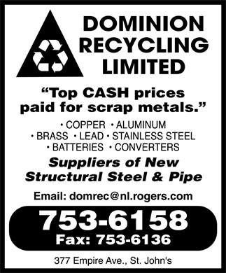 "Dominion Recycling Ltd (709-753-6158) - Annonce illustrée - DOMINION RECYCLING LIMITED ""Top CASH prices paid for scrap metals.""  COPPER  BRASS  BATTERIES  LEAD  ALUMINUM  STAINLESS STEEL  CONVERTERS Suppliers of New Structural Steel & Pipe Email: domrec@nl.rogers.com 753-6158 Fax: 753-6136 377 Empire Ave., St. John's"