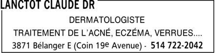 Lanctôt Claude Dr (514-722-2042) - Annonce illustrée======= - LANCTOT CLAUDE DR DERMATOLOGISTE TRAITEMENT DE L¿ACNÉ, ECZÉMA, VERRUES.... 3871 Bélanger E (Coin 19e Avenue) 514 722-2042