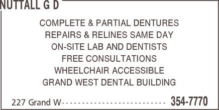 Nuttall G D (519-354-7770) - Annonce illustrée - NUTTALL G D COMPLETE & PARTIAL DENTURES REPAIRS & RELINES SAME DAY ON-SITE LAB AND DENTISTS FREE CONSULTATIONS WHEELCHAIR ACCESSIBLE GRAND WEST DENTAL BUILDING 227 Grand W 354-7770