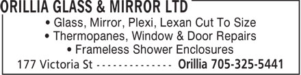 Orillia Glass & Mirror Ltd (705-325-5441) - Display Ad - • Glass, Mirror, Plexi, Lexan Cut To Size • Thermopanes, Window & Door Repairs • Frameless Shower Enclosures