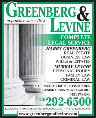 Greenberg & Levine (416-292-6500) - Display Ad - & in practice since 1973 LEVINE COMPLETE LEGAL SERVICE HARRY GREENBERG REAL ESTATE BUSINESS LAW WILLS & ESTATES MURRAY LEVINE PERSONAL INJURY FAMILY LAW CRIMINAL LAWCRIMINAL LAW NO CHARGE FOR INITIAL CONSULTATION EVENING APPOINTMENT AVAILABLE FREE PARKING 416416 292-6500 2223 KENNEDY RD SCARBOROUGH (ONE BLOCK SOUTH OF SHEPPARD AVENUE) www.greenbergandlevine.com  & in practice since 1973 LEVINE COMPLETE LEGAL SERVICE HARRY GREENBERG REAL ESTATE BUSINESS LAW WILLS & ESTATES MURRAY LEVINE PERSONAL INJURY FAMILY LAW CRIMINAL LAWCRIMINAL LAW NO CHARGE FOR INITIAL CONSULTATION EVENING APPOINTMENT AVAILABLE FREE PARKING 416416 292-6500 2223 KENNEDY RD SCARBOROUGH (ONE BLOCK SOUTH OF SHEPPARD AVENUE) www.greenbergandlevine.com