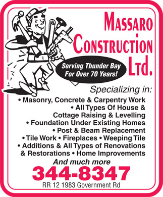 Massaro Construction Ltd (807-344-8347) - Annonce illustrée - Serving Thunder Bay For Over 70 Years! Specializing in: Masonry, Concrete & Carpentry Work All Types Of House & Cottage Raising & Levelling Foundation Under Existing Homes Post & Beam Replacement Tile Work   Fireplaces   Weeping Tile Additions & All Types of Renovations & Restorations   Home Improvements And much more 344-8347 RR 12 1983 Government Rd Serving Thunder Bay For Over 70 Years! Specializing in: Masonry, Concrete & Carpentry Work All Types Of House & Cottage Raising & Levelling Foundation Under Existing Homes Post & Beam Replacement Tile Work   Fireplaces   Weeping Tile Additions & All Types of Renovations & Restorations   Home Improvements And much more 344-8347 RR 12 1983 Government Rd