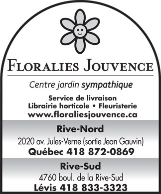 Floralies Jouvence Inc (418-872-0869) - Annonce illustr&eacute;e - Service de livraison Librairie horticole   Fleuristerie www.floraliesjouvence.ca Rive-Nord 2020 av. Jules-Verne (sortie Jean Gauvin) Qu&eacute;bec 418 872-0869 Rive-Sud 4760 boul. de la Rive-Sud L&eacute;vis 418 833-3323 Service de livraison Librairie horticole   Fleuristerie www.floraliesjouvence.ca Rive-Nord 2020 av. Jules-Verne (sortie Jean Gauvin) Qu&eacute;bec 418 872-0869 Rive-Sud 4760 boul. de la Rive-Sud L&eacute;vis 418 833-3323
