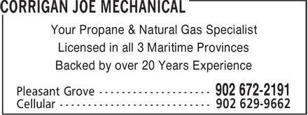 Corrigan Joe Mechanical (902-672-2191) - Annonce illustrée======= - Your Propane & Natural Gas Specialist - Licensed in all 3 Maritime Provinces - Backed by over 20 Years Experience