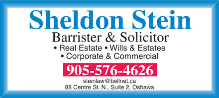 Stein Sheldon (905-576-4626) - Display Ad - Sheldon Stein Barrister & Solicitor Real Estate   Wills & Estates Corporate & Commercial 905-576-4626 steinlaw@bellnet.ca 88 Centre St. N., Suite 2, Oshawa