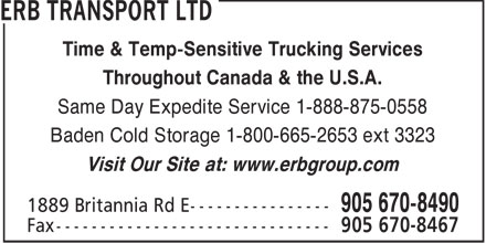 Erb Transport Ltd (905-670-8490) - Annonce illustrée - Time & Temp-Sensitive Trucking Services Throughout Canada & the U.S.A. Same Day Expedite Service 1-888-875-0558 Baden Cold Storage 1-800-665-2653 ext 3323 Visit Our Site at: www.erbgroup.com  Time & Temp-Sensitive Trucking Services Throughout Canada & the U.S.A. Same Day Expedite Service 1-888-875-0558 Baden Cold Storage 1-800-665-2653 ext 3323 Visit Our Site at: www.erbgroup.com  Time & Temp-Sensitive Trucking Services Throughout Canada & the U.S.A. Same Day Expedite Service 1-888-875-0558 Baden Cold Storage 1-800-665-2653 ext 3323 Visit Our Site at: www.erbgroup.com  Time & Temp-Sensitive Trucking Services Throughout Canada & the U.S.A. Same Day Expedite Service 1-888-875-0558 Baden Cold Storage 1-800-665-2653 ext 3323 Visit Our Site at: www.erbgroup.com  Time & Temp-Sensitive Trucking Services Throughout Canada & the U.S.A. Same Day Expedite Service 1-888-875-0558 Baden Cold Storage 1-800-665-2653 ext 3323 Visit Our Site at: www.erbgroup.com  Time & Temp-Sensitive Trucking Services Throughout Canada & the U.S.A. Same Day Expedite Service 1-888-875-0558 Baden Cold Storage 1-800-665-2653 ext 3323 Visit Our Site at: www.erbgroup.com