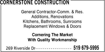 Cornerstone Construction (519-679-5995) - Annonce illustrée - CORNERSTONE CONSTRUCTION General Contractor-Comm. & Res. Additions, Renovations Kitchens, Bathrooms, Sunrooms Replacement Windows & Doors Cornering The Market With Quality Workmanship 269 Riverside Dr 519 679-5995