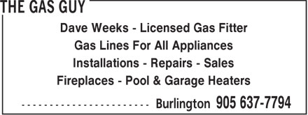 The Gas Guy (905-637-7794) - Annonce illustrée - Dave Weeks - Licensed Gas Fitter Gas Lines For All Appliances Installations - Repairs - Sales Fireplaces - Pool & Garage Heaters Dave Weeks - Licensed Gas Fitter Gas Lines For All Appliances Installations - Repairs - Sales Fireplaces - Pool & Garage Heaters