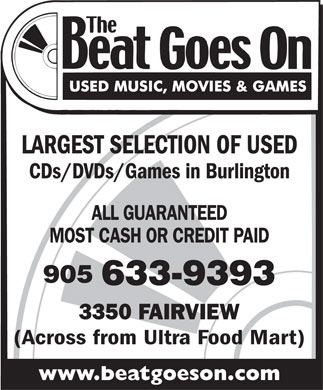 The Beat Goes On (905-633-9393) - Display Ad - LARGEST SELECTION OF USED CDs/DVDs/Games in Burlington ALL GUARANTEED MOST CASH OR CREDIT PAID 905 633-9393 3350 FAIRVIEW (Across from Ultra Food Mart) www.beatgoeson.com