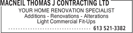 MacNeil Thomas J Contracting Ltd (613-521-3382) - Display Ad - YOUR HOME RENOVATION SPECIALIST Additions - Renovations - Alterations Light Commercial Fit-Ups  YOUR HOME RENOVATION SPECIALIST Additions - Renovations - Alterations Light Commercial Fit-Ups  YOUR HOME RENOVATION SPECIALIST Additions - Renovations - Alterations Light Commercial Fit-Ups