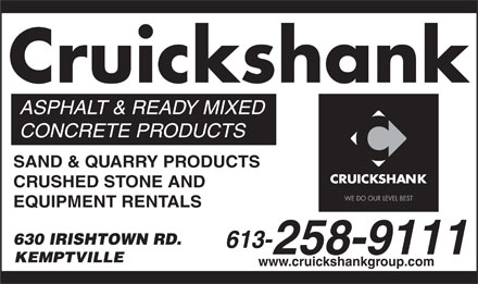 Cruickshank Construction (613-258-9111) - Annonce illustrée - ASPHALT & READY MIXED CONCRETE PRODUCTS SAND & QUARRY PRODUCTS CRUSHED STONE AND EQUIPMENT RENTALS 630 IRISHTOWN RD. 613- KEMPTVILLE www.cruickshankgroup.com 258-9111 Cruickshank
