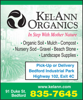 Kel-Ann Organics (902-835-7645) - Annonce illustr&eacute;e - Organic Soil   Mulch   Compost Nursery Sod   Gravel   Beach Stone Landscape Supplies Pick-Up or Delivery Bedford Industrial Park Highway 102, Exit 4C www.kelann.com 91 Duke St. 835-7645 Bedford Organic Soil   Mulch   Compost Nursery Sod   Gravel   Beach Stone Landscape Supplies Pick-Up or Delivery Bedford Industrial Park Highway 102, Exit 4C www.kelann.com 91 Duke St. 835-7645 Bedford
