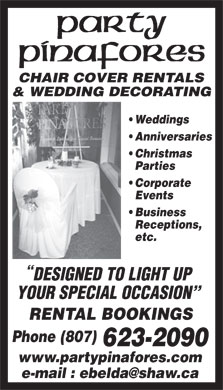 Party Pinafores & Decorations (807-623-2090) - Display Ad - CHAIR COVER RENTALS & WEDDING DECORATING Weddings Anniversaries Christmas Parties Corporate Events Business Receptions, etc. DESIGNED TO LIGHT UP YOUR SPECIAL OCCASION RENTAL BOOKINGS Phone(807) 623-2090 www.partypinafores.com e-mail : ebelda@shaw.ca CHAIR COVER RENTALS & WEDDING DECORATING Weddings Anniversaries Christmas Parties Corporate Events Business Receptions, etc. DESIGNED TO LIGHT UP YOUR SPECIAL OCCASION RENTAL BOOKINGS Phone(807) 623-2090 www.partypinafores.com e-mail : ebelda@shaw.ca