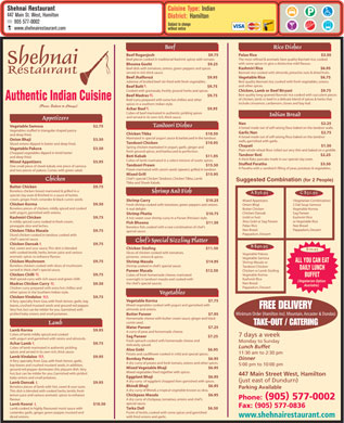 Shehnai Restaurant (905-577-0002) - Display Ad - Shehnai Restaurant Cuisine Type:Indian 447 Main St. West, Hamilton District:Hamilton 905 577-0002 Subject to change www.shehnairestaurant.com without notice Beef Rice Dishes Palao Rice                                                                            $3.50 Beef Roganjosh                                                  $9.75 The most refined & aromatic best quality Basmati rice, cooked Beef pieces cooked in traditional Kashmir spices with tomato. Shehnai with some spices to give a distinctive mild flavour. Bhoona Gosht                         $9.25 Kashmiri Rice                                                  $6.95 Beef dish with tomatoes, onions, green peppers and spices ReStaurant Basmati rice cooked with almonds, pistachio nuts & dried fruits. served in rich thick sauce. Vegetable Rice                                                  $6.75 Beef Jhalforezi                                                 $9.95 Best quality Basmati rice, cooked with fresh vegetables, onions Julienne of broiled beef stir-fried with fresh vegetables. and other spices. Beef Balti $9.75 Chicken, Lamb or Beef Biryani                         $9.75 Cooked with gramasala, freshly ground herbs and spices. Best quality long-grained Basmati rice cooked with succulent pieces Beef Madras                                                  $9.75 Authentic Indian Cuisine of chicken, lamb or beef in a delicate blend of spices & herbs that Beef curry prepared with extra hot chillies and other include cinnamon, cardamom, cloves and bay leaf. spices in a southern Indian style. (Prices Subject to Change) Achar Beef                                                  $9.95 Cubes of beef marinated in authentic pickling spices Indian Bread and served in its own rich, thick sauce. Appetizers Nan                                                                            $2.25 Tandoori Dishes Vegetable Samosa   $2.75 A bread made out of self-raising flour baked on the tandoor walls. Vegetables stuffed in triangular shaped pastry Garlic Nan                                                                            $2.75 Chicken Tikka $10.50 and deep fried. A bread made out of self-raising flour baked on the tandoor Marinated in special yogurt sauce & barbecued in the tandoor. Onion Bhaji   $3.50 walls, garnished with garlic. Tandoori Chicken $10.95 Sliced onions dipped in batter and deep fried. Chapati                                                                            $1.50 Spring chicken marinated in yogurt, garlic, ginger and Vegetable Pakora   $3.50 Plain whole wheat flour rolled out very thin and baked on a griddle. fresh ground spices, and barbecued to perfection. Chopped vegetables dipped in lentil batter Tandoor Roti                                                  $2.25 Boti Kabab $11.95 and deep fried. A thick flaky pancake made in our special clay oven. Cubes of lamb marinated in a select mixture of exotic spices. Mixed Appetizers   $5.95 Stuffed Paratha                                                  $3.50 Tandoori Prawn                                               $15.50 One small piece of sheek kabab, one piece of samosa A Paratha with a sandwich filling of peas, potatoes & vegetables. Prawn marinated with carom seeds (ajwain), grilled in tandoor. and two pieces of pakora. Comes with green salad. Mixed Grill                                                $15.95 Chef s special Chicken Tandoori, Chicken Tikka, Lamb Chicken Suggested Combination (for 2 People) Tikka and Sheek Kabab. Butter Chicken   $9.75 Boneless chicken breast marinated & grilled in a Shrimp And Fish A $36.95C $31.95 special clay oven & finished in a sauce of butter, cream, ginger, fresh coriander & black cumin seeds. Shrimp Curry                       $10.25 Mixed Appetizers(Vegetarian Combination) Chicken Korma   $9.50 Fresh shrimp cooked with tomatoes, green peppers and onions. Onion Bhaji2 Dal Soup-Samosa Boneless pieces of chicken, mildly spiced and cooked A real delight. Butter ChickenVegetable Korma with yogurt, garnished with onions. Chicken DansakSag Paneer Shrimp Phatia                                                                  $10.75 (mild or hot)Kashmiri Rice Kashmiri Chicken   $9.75 A hot sweet-sour shrimp curry in a Parsee (Persian) style. Aloo Gobi or Sag Paneeror Vegetable Rice A mildly spiced curry cooked in fresh cream, Fish Bhoona                                                                      $11.50 Palao RiceNan Bread pineapple slice and leches. Boneless fish, cooked with a rare combination of chef s Nan BreadPappadum, Dessert Chicken Tikka Masala   $9.75 special sauce. Pappadum, Dessert Diced chicken cooked in tandoor, cooked with chef s special sauce. Chef s Special Sizzling Platter Chicken Dansak   $9.75 B $40.95 Hot, sweet and sour sauce. This dish is blended Chicken Sizzling                                               $11.50 $10.95 with cooked lentils, herbs, lemon juice and various Slices of chicken cooked with tomatoes, Vegetable Pakora aromatic spices to enhance flavour. pimento,  onions & spices. Vegetable Samosa ALL YOU CAN EAT Chicken Mushroom   $9.75 Shrimp Masala                       $14.95 Shrimp Masala or Boneless chicken cooked with slices of mushroom Shrimp cooked in chef s special sauce. Tandoori Chicken DAILY LUNCH served in thick chef s special sauce. Chicken or Lamb Sizzling Paneer Masala                                               $12.50 Chicken Chilli   $9.75 Vegetable Korma Cubes of fresh homemade cheese, marinated BUFFET Well spiced curry with rich sauce and green chilli. Kashmiri Rice overnight in tandoori masala and cooked with (Vegetarian Option Nan Bread the chef s special sauces. Madras Chicken Curry   $9.50 Available) Pappadum, Dessert Chicken curry prepared with extra hot chillies and other spices in the Southern Indian style. Vegetables Chicken Vindaloo   $9.75 Vegetable Korma                                                  $7.75 A fiery specialty from Goa, with fresh lemon, garlic, bay Mixed vegetables cooked with yogurt and garnished with leaves, crushed mustard seeds and ground red pepper. FREE DELIVERY almonds and onions. Very hot, but can be milder for you. Garnished with pickled baby onions and small potatoes. Minimum Order (Hamilton Incl. Mountain, Ancaster & Dundas) Butter Paneer                                                  $7.95 Homemade cheese with butter cream sauce, ginger and black cumin seed. Lamb TAKE-OUT / CATERING Matar Paneer                                                  $7.25 Lamb Korma   $9.95 A curry of peas and homemade cheese. Cubes of lamb mildly spiced and cooked 7 days a week Sag Paneer                                                                           $7.25 with yogurt and garnished with raisins and almonds. Fresh spinach cooked with homemade cheese and Monday to Sunday Achar Lamb   $9.75 delicately spiced. Lunch Buffet Cubes of lamb marinated in authentic pickling Aloo Gobi                                                                           $6.95 spices and served in its own rich, thick sauce. :: 1130 am to 230 pm Potato and cauliflower cooked in mild and special spices. Lamb Vindaloo   $9.95 Bombay Potato                                                  $6.95 Dinner A fiery specialty from Goa, with fresh lemon, garlic, A dry curry of potato and fresh tomato, onions and other spices. :: 500 pm to 1000 pm bay leaves and crushed mustard seeds, in addition, Mixed Vegetable Bhaji                                                  $6.95 ground red pepper dominates this piquant dish. Very Mixed vegetables fried together with spices. hot, but can be milder for you. Garnished with pickled 447 Main Street West, Hamilton Eggplant Bhaji                                                  $6.95 baby onions and small potatoes. () just east of Dundurn A dry curry  of eggplant chopped then garnished with spices. Lamb Dansak   $9.95 Bhindi Bhaji                                                  $6.95 Boneless pieces of lamb with hot, sweet & sour taste. Parking Available A dry curry of Bhindi, a tropical vegetable known as okra. This dish is blended with cooked herbs, lentils, fresh lemon juice and various aromatic spices to enhanceChickpeas Masala                                                  $6.95 () Phone: 905 577-0002 flavour.A dry curry of chickpeas, tomatoes, onions and chef s special sauce. Lamb Koorai   $10.50 () Fax: 905 577-0836 Lamb cooked in highly flavoured moist sauce withTarka Dall                                                                           $6.50 coriander, garlic, ginger, green pepper, mustard andPurée of lentils, cooked with some spices and garnished www.shehnairestaurant.com diced onions.with fried onions and garlic.  Shehnai Restaurant Cuisine Type:Indian 447 Main St. West, Hamilton District:Hamilton 905 577-0002 Subject to change www.shehnairestaurant.com without notice Beef Rice Dishes Palao Rice                                                                            $3.50 Beef Roganjosh                                                  $9.75 The most refined & aromatic best quality Basmati rice, cooked Beef pieces cooked in traditional Kashmir spices with tomato. Shehnai with some spices to give a distinctive mild flavour. Bhoona Gosht                         $9.25 Kashmiri Rice                                                  $6.95 Beef dish with tomatoes, onions, green peppers and spices ReStaurant Basmati rice cooked with almonds, pistachio nuts & dried fruits. served in rich thick sauce. Vegetable Rice                                                  $6.75 Beef Jhalforezi                                                 $9.95 Best quality Basmati rice, cooked with fresh vegetables, onions Julienne of broiled beef stir-fried with fresh vegetables. and other spices. Beef Balti $9.75 Chicken, Lamb or Beef Biryani                         $9.75 Cooked with gramasala, freshly ground herbs and spices. Best quality long-grained Basmati rice cooked with succulent pieces Beef Madras                                                  $9.75 Authentic Indian Cuisine of chicken, lamb or beef in a delicate blend of spices & herbs that Beef curry prepared with extra hot chillies and other include cinnamon, cardamom, cloves and bay leaf. spices in a southern Indian style. (Prices Subject to Change) Achar Beef                                                  $9.95 Cubes of beef marinated in authentic pickling spices Indian Bread and served in its own rich, thick sauce. Appetizers Nan                                                                            $2.25 Tandoori Dishes Vegetable Samosa   $2.75 A bread made out of self-raising flour baked on the tandoor walls. Vegetables stuffed in triangular shaped pastry Garlic Nan                                                                            $2.75 Chicken Tikka $10.50 and deep fried. A bread made out of self-raising flour baked on the tandoor Marinated in special yogurt sauce & barbecued in the tandoor. Onion Bhaji   $3.50 walls, garnished with garlic. Tandoori Chicken $10.95 Sliced onions dipped in batter and deep fried. Chapati                                                                            $1.50 Spring chicken marinated in yogurt, garlic, ginger and Vegetable Pakora   $3.50 Plain whole wheat flour rolled out very thin and baked on a griddle. fresh ground spices, and barbecued to perfection. Chopped vegetables dipped in lentil batter Tandoor Roti                                                  $2.25 Boti Kabab $11.95 and deep fried. A thick flaky pancake made in our special clay oven. Cubes of lamb marinated in a select mixture of exotic spices. Mixed Appetizers   $5.95 Stuffed Paratha                                                  $3.50 Tandoori Prawn                                               $15.50 One small piece of sheek kabab, one piece of samosa A Paratha with a sandwich filling of peas, potatoes & vegetables. Prawn marinated with carom seeds (ajwain), grilled in tandoor. and two pieces of pakora. Comes with green salad. Mixed Grill                                                $15.95 Chef s special Chicken Tandoori, Chicken Tikka, Lamb Chicken Suggested Combination (for 2 People) Tikka and Sheek Kabab. Butter Chicken   $9.75 Boneless chicken breast marinated & grilled in a Shrimp And Fish A $36.95C $31.95 special clay oven & finished in a sauce of butter, cream, ginger, fresh coriander & black cumin seeds. Shrimp Curry                       $10.25 Mixed Appetizers(Vegetarian Combination) Chicken Korma   $9.50 Fresh shrimp cooked with tomatoes, green peppers and onions. Onion Bhaji2 Dal Soup-Samosa Boneless pieces of chicken, mildly spiced and cooked A real delight. Butter ChickenVegetable Korma with yogurt, garnished with onions. Chicken DansakSag Paneer Shrimp Phatia                                                                  $10.75 (mild or hot)Kashmiri Rice Kashmiri Chicken   $9.75 A hot sweet-sour shrimp curry in a Parsee (Persian) style. Aloo Gobi or Sag Paneeror Vegetable Rice A mildly spiced curry cooked in fresh cream, Fish Bhoona                                                                      $11.50 Palao RiceNan Bread pineapple slice and leches. Boneless fish, cooked with a rare combination of chef s Nan BreadPappadum, Dessert Chicken Tikka Masala   $9.75 special sauce. Pappadum, Dessert Diced chicken cooked in tandoor, cooked with chef s special sauce. Chef s Special Sizzling Platter Chicken Dansak   $9.75 B $40.95 Hot, sweet and sour sauce. This dish is blended Chicken Sizzling                                               $11.50 $10.95 with cooked lentils, herbs, lemon juice and various Slices of chicken cooked with tomatoes, Vegetable Pakora aromatic spices to enhance flavour. pimento,  onions & spices. Vegetable Samosa ALL YOU CAN EAT Chicken Mushroom   $9.75 Shrimp Masala                       $14.95 Shrimp Masala or Boneless chicken cooked with slices of mushroom Shrimp cooked in chef s special sauce. Tandoori Chicken DAILY LUNCH served in thick chef s special sauce. Chicken or Lamb Sizzling Paneer Masala                                               $12.50 Chicken Chilli   $9.75 Vegetable Korma Cubes of fresh homemade cheese, marinated BUFFET Well spiced curry with rich sauce and green chilli. Kashmiri Rice overnight in tandoori masala and cooked with (Vegetarian Option Nan Bread the chef s special sauces. Madras Chicken Curry   $9.50 Available) Pappadum, Dessert Chicken curry prepared with extra hot chillies and other spices in the Southern Indian style. Vegetables Chicken Vindaloo   $9.75 Vegetable Korma                                                  $7.75 A fiery specialty from Goa, with fresh lemon, garlic, bay Mixed vegetables cooked with yogurt and garnished with leaves, crushed mustard seeds and ground red pepper. FREE DELIVERY almonds and onions. Very hot, but can be milder for you. Garnished with pickled baby onions and small potatoes. Minimum Order (Hamilton Incl. Mountain, Ancaster & Dundas) Butter Paneer                                                  $7.95 Homemade cheese with butter cream sauce, ginger and black cumin seed. Lamb TAKE-OUT / CATERING Matar Paneer                                                  $7.25 Lamb Korma   $9.95 A curry of peas and homemade cheese. Cubes of lamb mildly spiced and cooked 7 days a week Sag Paneer                                                                           $7.25 with yogurt and garnished with raisins and almonds. Fresh spinach cooked with homemade cheese and Monday to Sunday Achar Lamb   $9.75 delicately spiced. Lunch Buffet Cubes of lamb marinated in authentic pickling Aloo Gobi                                                                           $6.95 spices and served in its own rich, thick sauce. :: 1130 am to 230 pm Potato and cauliflower cooked in mild and special spices. Lamb Vindaloo   $9.95 Bombay Potato                                                  $6.95 Dinner A fiery specialty from Goa, with fresh lemon, garlic, A dry curry of potato and fresh tomato, onions and other spices. :: 500 pm to 1000 pm bay leaves and crushed mustard seeds, in addition, Mixed Vegetable Bhaji                                                  $6.95 ground red pepper dominates this piquant dish. Very Mixed vegetables fried together with spices. hot, but can be milder for you. Garnished with pickled 447 Main Street West, Hamilton Eggplant Bhaji                                                  $6.95 baby onions and small potatoes. () just east of Dundurn A dry curry  of eggplant chopped then garnished with spices. Lamb Dansak   $9.95 Bhindi Bhaji                                                  $6.95 Boneless pieces of lamb with hot, sweet & sour taste. Parking Available A dry curry of Bhindi, a tropical vegetable known as okra. This dish is blended with cooked herbs, lentils, fresh lemon juice and various aromatic spices to enhanceChickpeas Masala                                                  $6.95 () Phone: 905 577-0002 flavour.A dry curry of chickpeas, tomatoes, onions and chef s special sauce. Lamb Koorai   $10.50 () Fax: 905 577-0836 Lamb cooked in highly flavoured moist sauce withTarka Dall                                                                           $6.50 coriander, garlic, ginger, green pepper, mustard andPurée of lentils, cooked with some spices and garnished www.shehnairestaurant.com diced onions.with fried onions and garlic.