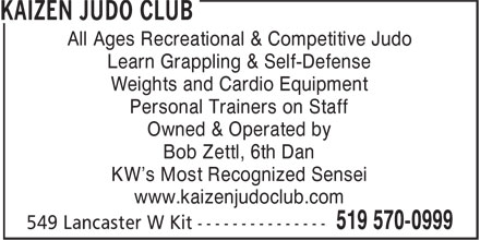 Kaizen Judo Club (519-570-0999) - Display Ad - Personal Trainers on Staff Owned & Operated by Bob Zettl, 6th Dan KW's Most Recognized Sensei www.kaizenjudoclub.com All Ages Recreational & Competitive Judo Learn Grappling & Self-Defense Weights and Cardio Equipment