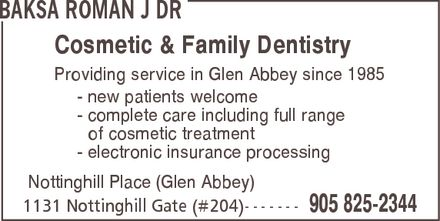 Dr. Roman J. Baksa (905-825-2344) - Display Ad - BAKSA ROMAN J DR Cosmetic & Family Dentistry Providing service in Glen Abbey since 1985  new patients welcome  complete care including full range of cosmetic treatment  electronic insurance processing Nottinghill Place (Glen Abbey) 1131 Nottinghill Gate (#204) 905 825-2344