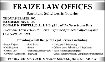 Fraize Law Offices (709-726-7978) - Annonce illustr&eacute;e - FRAIZE LAW OFFICES Barristers, Solicitors &amp; Notaries THOMAS FRAIZE, QC. B.COMM.(Hon), L.L.B. DONALD K. POWELL, B.A., L.L.B. (Also of the Nova Scotia Bar) Telephone: (709) 726-7978 email: tfraize@fraizelawoffices.nf.net Fax: (709) 726-8201 Providing a Full Range of Legal Services including:  Personal Injury  Civil Litigation  Criminal Law  Corporate/Commercial  Real Estate  Estates  Marine &amp; Admiralty Law  Licensing  Mortgages &amp; Refinancing  Offenses under Fisheries Act &amp; Regulations  Vessel Financing &amp; Mortgages  Canada Pension/Workers' Compensation/Immigration P.O. Box 5217, Stn. C, 268 Duckworth Street, St. John's, NL AlC 5W1 FRAIZE LAW OFFICES Barristers, Solicitors &amp; Notaries THOMAS FRAIZE, QC. B.COMM.(Hon), L.L.B. DONALD K. POWELL, B.A., L.L.B. (Also of the Nova Scotia Bar) Telephone: (709) 726-7978 email: tfraize@fraizelawoffices.nf.net Fax: (709) 726-8201 Providing a Full Range of Legal Services including:  Personal Injury  Civil Litigation  Criminal Law  Corporate/Commercial  Real Estate  Estates  Marine &amp; Admiralty Law  Licensing  Mortgages &amp; Refinancing  Offenses under Fisheries Act &amp; Regulations  Vessel Financing &amp; Mortgages  Canada Pension/Workers' Compensation/Immigration P.O. Box 5217, Stn. C, 268 Duckworth Street, St. John's, NL AlC 5W1