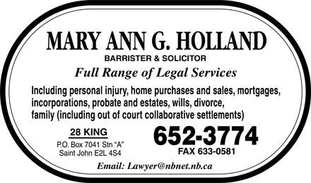 "Holland Mary Ann G (506-652-3774) - Display Ad - MARY ANN G. HOLLAND BARRISTER & SOLICITOR Full Range of Legal Services Including personal injury, home purchases and sales, mortgages, incorporations, probate and estates, wills, divorce, family (including out of court collaborative settlements) 28 KING P.O. Box 7041 Stn ""A"" Saint John E2L 4S4 652-3774 FAX 633-0581 Email: Lawyer@nbnet.nb.ca"
