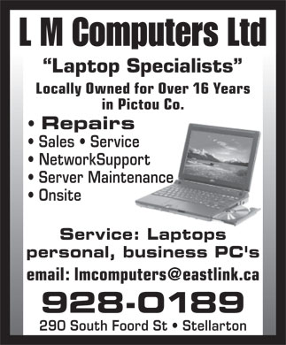 L M Computers Ltd (902-928-0189) - Annonce illustrée - L M Computers Ltd Laptop Specialists Locally Owned for Over 16 Years in Pictou Co. Repairs Sales   Service NetworkSupport Server Maintenance Onsite Service: Laptops personal, business PC's email: lmcomputers@eastlink.ca 928-0189 290 South Foord St   Stellarton  L M Computers Ltd Laptop Specialists Locally Owned for Over 16 Years in Pictou Co. Repairs Sales   Service NetworkSupport Server Maintenance Onsite Service: Laptops personal, business PC's email: lmcomputers@eastlink.ca 928-0189 290 South Foord St   Stellarton