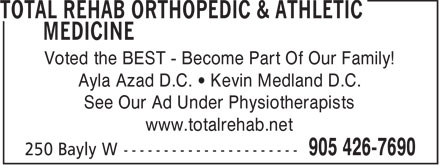 Total Rehab Orthopedic & Athletic Medicine (905-426-7690) - Display Ad - Voted the BEST - Become Part Of Our Family! Ayla Azad D.C. • Kevin Medland D.C. See Our Ad Under Physiotherapists www.totalrehab.net