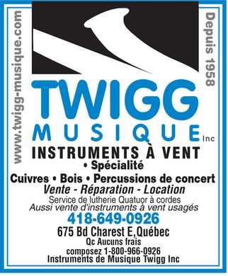 Instruments De Musique Twigg Inc (418-649-0926) - Display Ad - TWIGG MUSIQUE Inc www.twigg-musique.com Depuis 1958 INSTRUMENTS &Agrave; VENT  Sp&eacute;cialit&eacute;  Cuivres  Bois  Percussions de concert  Vente  R&eacute;paration  Location Service de lutherie Quatuor &agrave; cordes Aussi vente d'instruments &agrave; vent usag&eacute;s 418-649-0926 675 Bd Charest E Qu&eacute;bec Qc Aucuns frais composez 800-966-0926 Instruments de Musique Twigg Inc