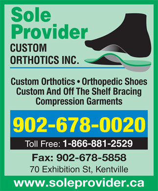 Sole Provider Custom Orthotics Inc (1-855-202-4622) - Annonce illustrée - Sole Provider Custom Orthotics   Orthopedic Shoes Custom And Off The Shelf Bracing Compression Garments 902-678-0020 Toll Free: 1-866-881-2529 Fax: 902-678-5858 70 Exhibition St, Kentville www.soleprovider.ca