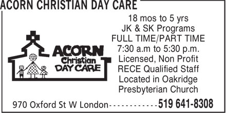 Acorn Christian Day Care (519-641-8308) - Display Ad - 18 mos to 5 yrs JK & SK Programs FULL TIME/PART TIME 7:30 a.m to 5:30 p.m. Licensed, Non Profit RECE Qualified Staff Located in Oakridge Presbyterian Church