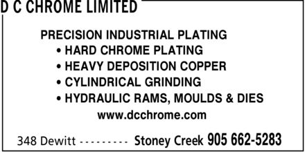 D C Chrome Limited (905-662-5283) - Display Ad - * CYLINDRICAL GRINDING * HYDRAULIC RAMS, MOULDS & DIES www.dcchrome.com PRECISION INDUSTRIAL PLATING * HEAVY DEPOSITION COPPER * HARD CHROME PLATING