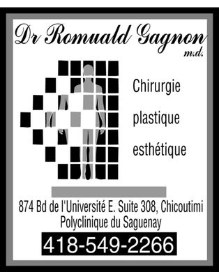 Gagnon Romuald Dr (418-549-2266) - Annonce illustr&eacute;e - Dr Romuald Gagnon m.d. Chirurgie plastique esth&eacute;tique 874 Bd de l'Universit&eacute; E. Suite 308, Chicoutimi Polyclinique du Saguenay 418-549-2266 Dr Romuald Gagnon m.d. Chirurgie plastique esth&eacute;tique 874 Bd de l'Universit&eacute; E. Suite 308, Chicoutimi Polyclinique du Saguenay 418-549-2266
