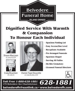 Belvedere Funeral Home (902-628-1881) - Display Ad - ISLAND OWNED Dignified Service With Warmth & Compassion To Honour Each Individual - Spacious Parking Lot - Easy Access/One Level - Receptions Available - Pre-Arranged Funerals Shawn MacLean - Spacious Chapel LIC. Emb, FD, CFSP - Serving All Faiths - On-Site Crematory - Licensed Funeral Directors Owner: Faye DoucetteCraig Bryanton LIC. Emb, B.A, B.Ed., CFSPLIC. Emb, FD Toll Free 1-888-628-1881 628-1881 175 Belvedere Ave Charlottetown belvederefh@eastlink.ca   www.belvederefh.com