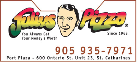 Julius Pizza (905-935-7971) - Annonce illustrée - Since 1968 You Always Get Your Money's Worth 905 935-7971 Port Plaza - 600 Ontario St. Unit 23, St. Catharines Since 1968 You Always Get Your Money's Worth 905 935-7971 Port Plaza - 600 Ontario St. Unit 23, St. Catharines