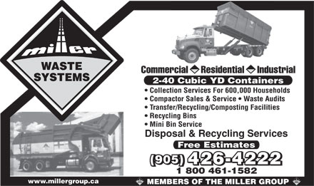 Miller Waste Systems (905-426-4222) - Annonce illustrée - Commercial     Residential     Industrial 2-40 Cubic YD Containers Collection Services For 600,000 Households Compactor Sales & Service   Waste Audits Transfer/Recycling/Composting Facilities Recycling Bins Mini Bin Service Disposal & Recycling Services Free Estimates (905) (905) 426-4222 426-4222 1 800 461-1582 www.millergroup.ca Commercial     Residential     Industrial 2-40 Cubic YD Containers Collection Services For 600,000 Households Compactor Sales & Service   Waste Audits Transfer/Recycling/Composting Facilities Recycling Bins Mini Bin Service Disposal & Recycling Services Free Estimates (905) (905) 426-4222 426-4222 1 800 461-1582 www.millergroup.ca  Commercial     Residential     Industrial 2-40 Cubic YD Containers Collection Services For 600,000 Households Compactor Sales & Service   Waste Audits Transfer/Recycling/Composting Facilities Recycling Bins Mini Bin Service Disposal & Recycling Services Free Estimates (905) (905) 426-4222 426-4222 1 800 461-1582 www.millergroup.ca